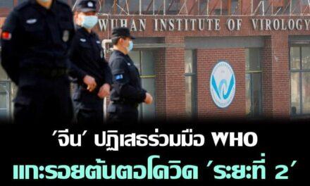 """รัฐบาลจีนปฏิเสธที่จะให้ความร่วมมือกับแผนสืบหาต้นตอโควิด-19 ใน """"ระยะที่สอง"""" ขององค์การอนามัยโลก"""